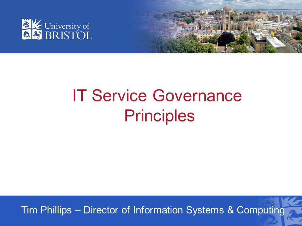 IT Service Governance Principles Tim Phillips – Director of Information Systems & Computing