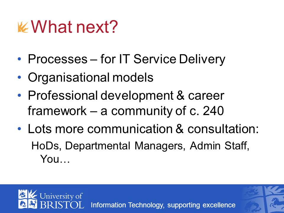 Information Technology, supporting excellence Critical Success Factors Commitment Being joined up: processes, organisation, people Communication Doing it properly – needs time and effort When.