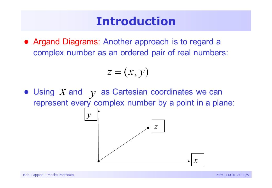 Bob Tapper – Maths MethodsPHYS33010 2008/9 Introduction Argand Diagrams: Another approach is to regard a complex number as an ordered pair of real num