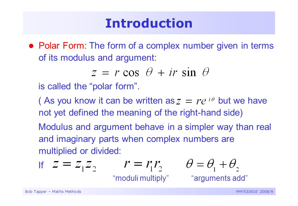 Bob Tapper – Maths MethodsPHYS33010 2008/9 Introduction Polar Form: The form of a complex number given in terms of its modulus and argument: is called