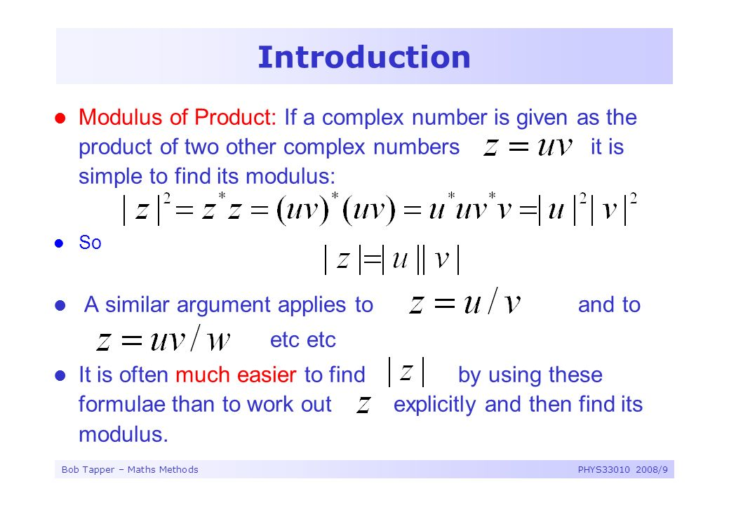 Bob Tapper – Maths MethodsPHYS33010 2008/9 Introduction Modulus of Product: If a complex number is given as the product of two other complex numbers i