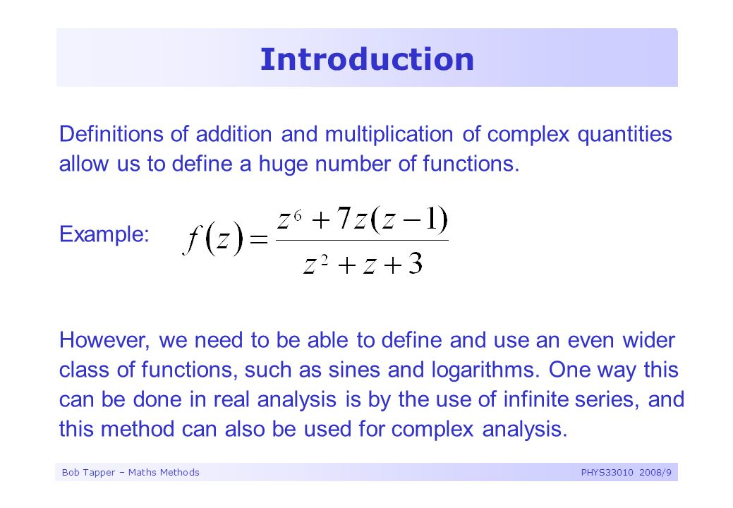 Bob Tapper – Maths MethodsPHYS33010 2008/9 Introduction Definitions of addition and multiplication of complex quantities allow us to define a huge num