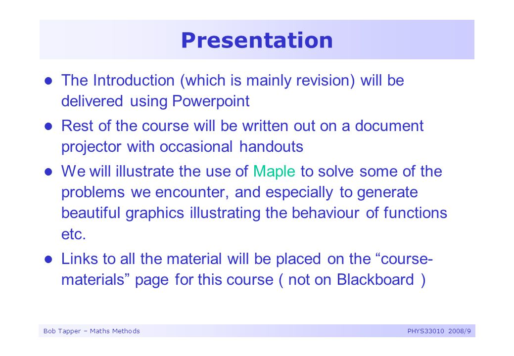Bob Tapper – Maths MethodsPHYS33010 2008/9 Presentation The Introduction (which is mainly revision) will be delivered using Powerpoint Rest of the cou