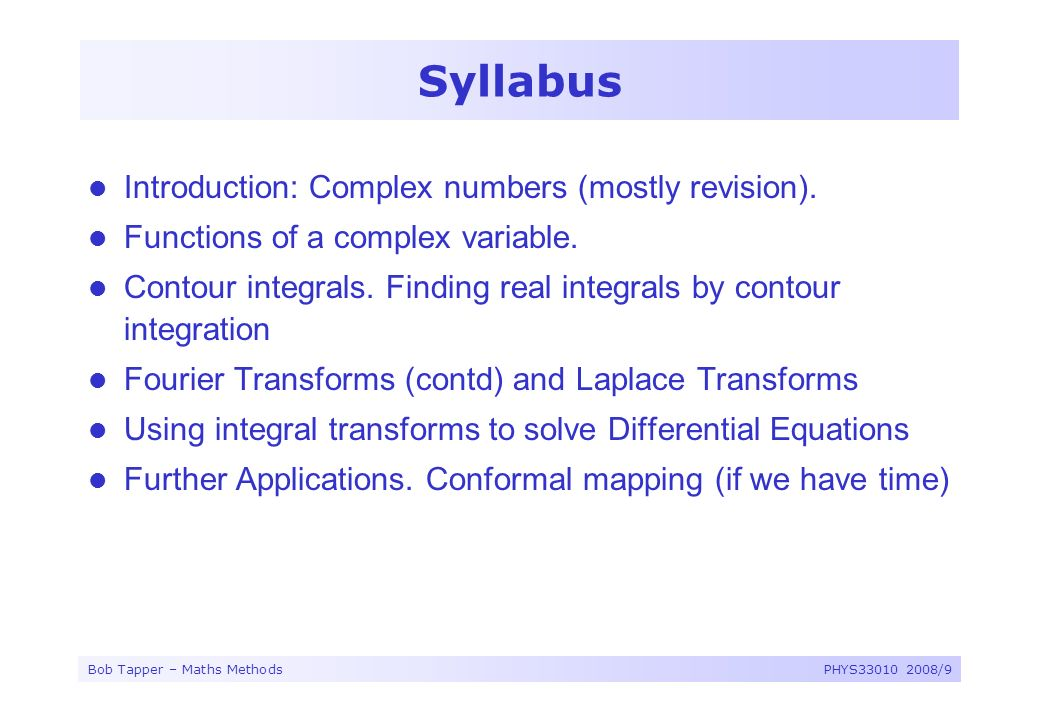 Bob Tapper – Maths MethodsPHYS33010 2008/9 Syllabus Introduction: Complex numbers (mostly revision). Functions of a complex variable. Contour integral