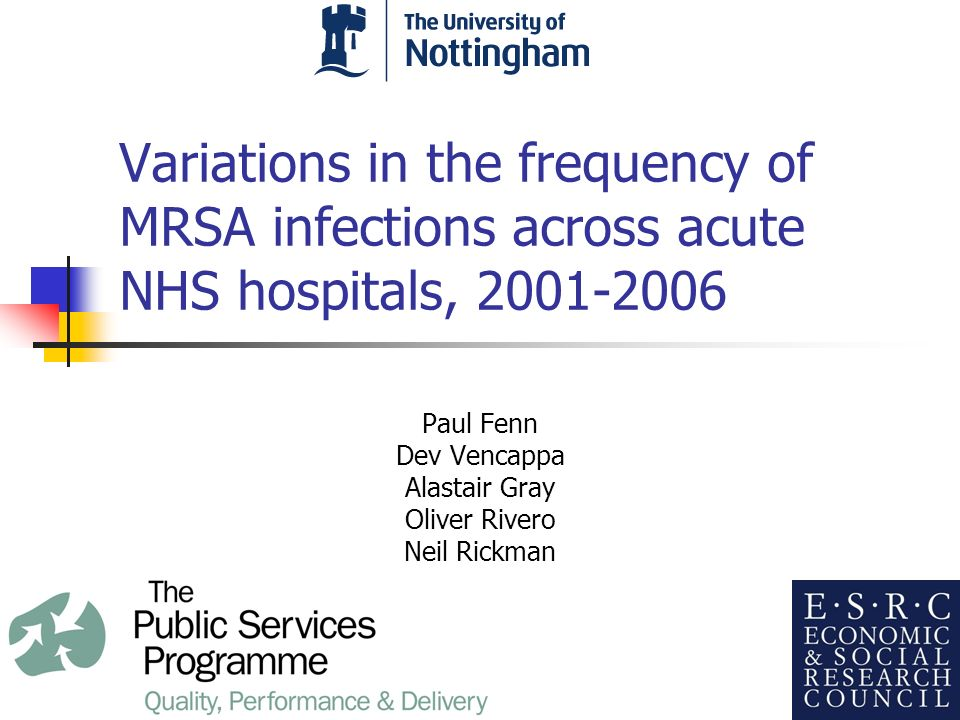 Background This study originated as part of research on the relationship between liability risk-sharing measures and patient safety in the NHS [funded under the ESRC Public Services Programme] Data on risk sharing measures available from the NHS Litigation Authority Discounts available for risk management standards; hypothesis – financial incentives improve (or signal) patient safety measures, including hospital hygeine MRSA surveillance data collected by Health Protection Agency since 2001 has progressively extended the panel of data that can be analysed alongside other DoH administrative datasets Permits a wider set of hypotheses to be tested using panel data estimation methods in relation to the factors driving MRSA infection rates across hospitals and over time Changes in length of stay, casemix and bed utilisation could plausibly affect the rate of hospital infections