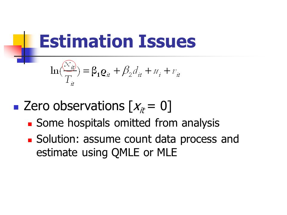 Estimation Issues Zero observations [x it = 0] Some hospitals omitted from analysis Solution: assume count data process and estimate using QMLE or MLE