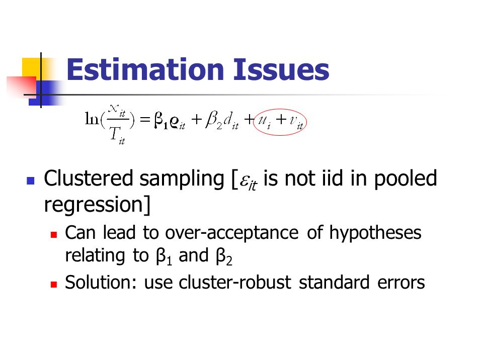 Estimation Issues Clustered sampling [ it is not iid in pooled regression] Can lead to over-acceptance of hypotheses relating to β 1 and β 2 Solution: use cluster-robust standard errors