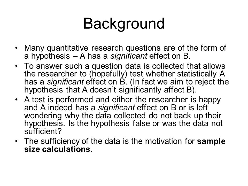 Background Many quantitative research questions are of the form of a hypothesis – A has a significant effect on B.