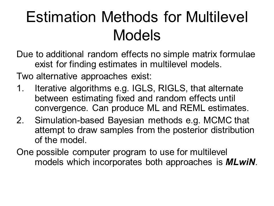 Estimation Methods for Multilevel Models Due to additional random effects no simple matrix formulae exist for finding estimates in multilevel models.