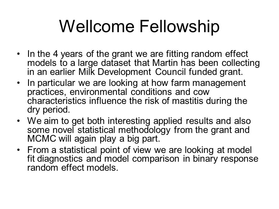 Wellcome Fellowship In the 4 years of the grant we are fitting random effect models to a large dataset that Martin has been collecting in an earlier Milk Development Council funded grant.