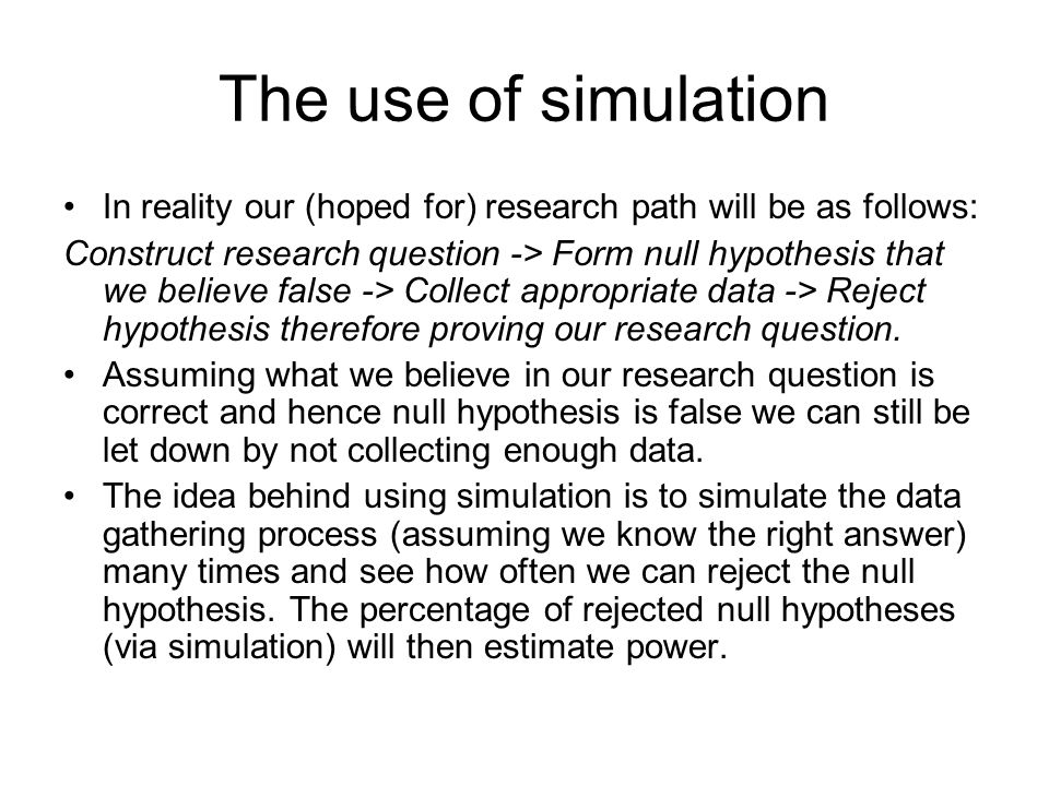 The use of simulation In reality our (hoped for) research path will be as follows: Construct research question -> Form null hypothesis that we believe false -> Collect appropriate data -> Reject hypothesis therefore proving our research question.
