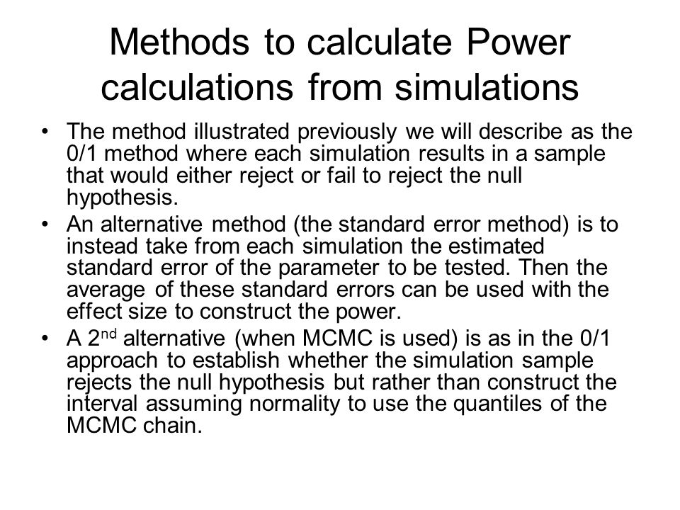 Methods to calculate Power calculations from simulations The method illustrated previously we will describe as the 0/1 method where each simulation results in a sample that would either reject or fail to reject the null hypothesis.