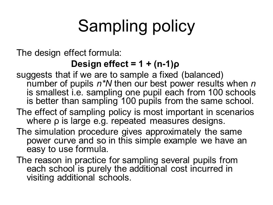 Sampling policy The design effect formula: Design effect = 1 + (n-1)ρ suggests that if we are to sample a fixed (balanced) number of pupils n*N then our best power results when n is smallest i.e.