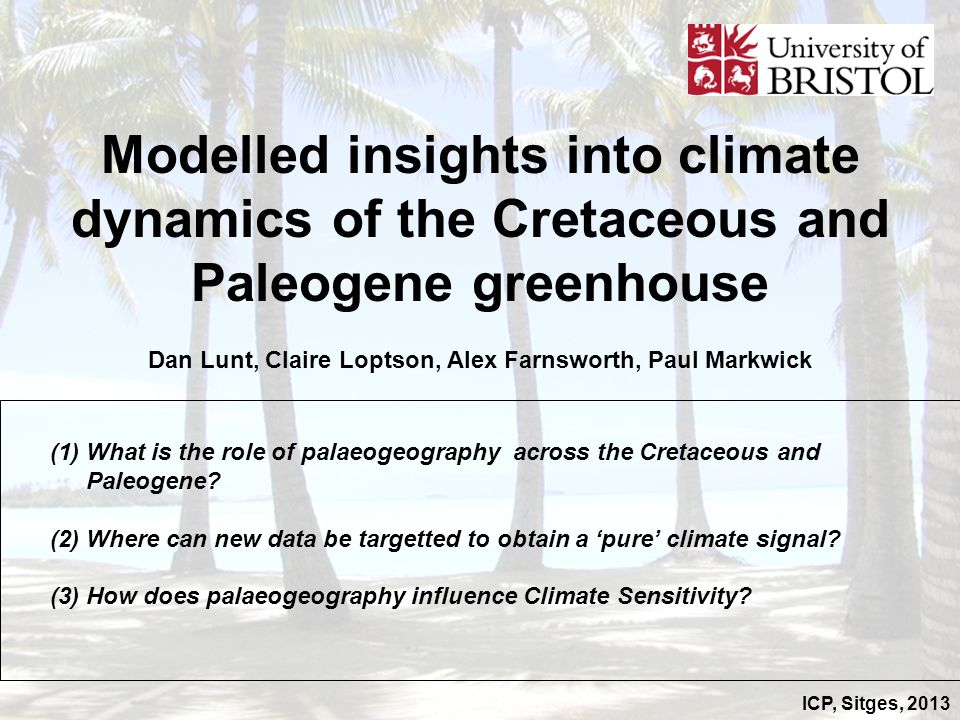ICP, Sitges, 2013 Modelled insights into climate dynamics of the Cretaceous and Paleogene greenhouse Dan Lunt, Claire Loptson, Alex Farnsworth, Paul M