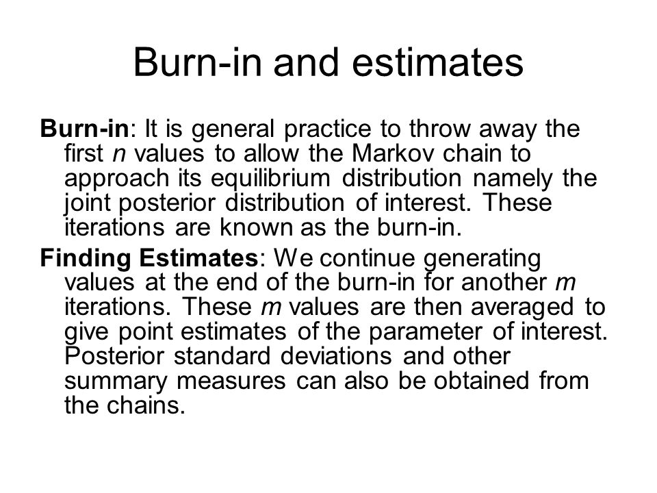 Burn-in and estimates Burn-in: It is general practice to throw away the first n values to allow the Markov chain to approach its equilibrium distribut