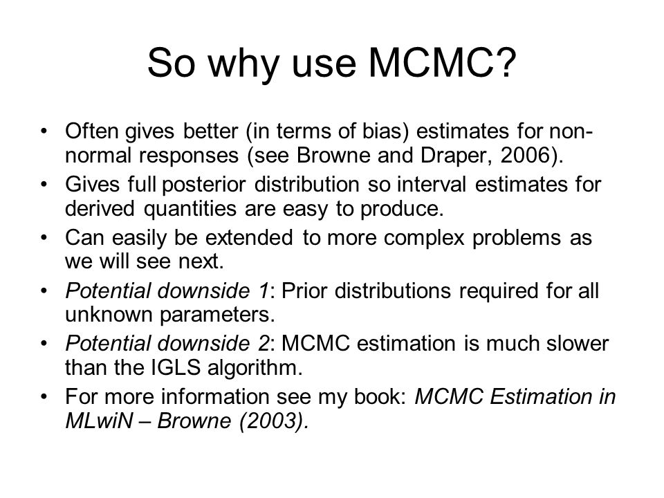 So why use MCMC? Often gives better (in terms of bias) estimates for non- normal responses (see Browne and Draper, 2006). Gives full posterior distrib