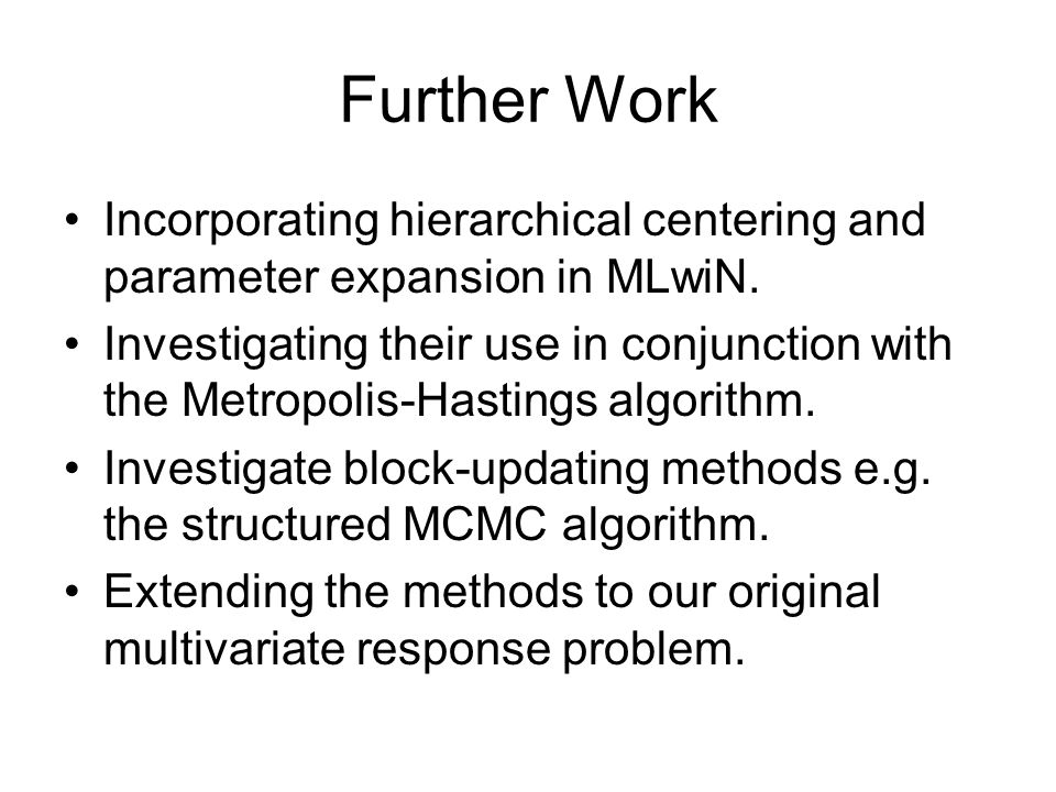 Further Work Incorporating hierarchical centering and parameter expansion in MLwiN. Investigating their use in conjunction with the Metropolis-Hasting