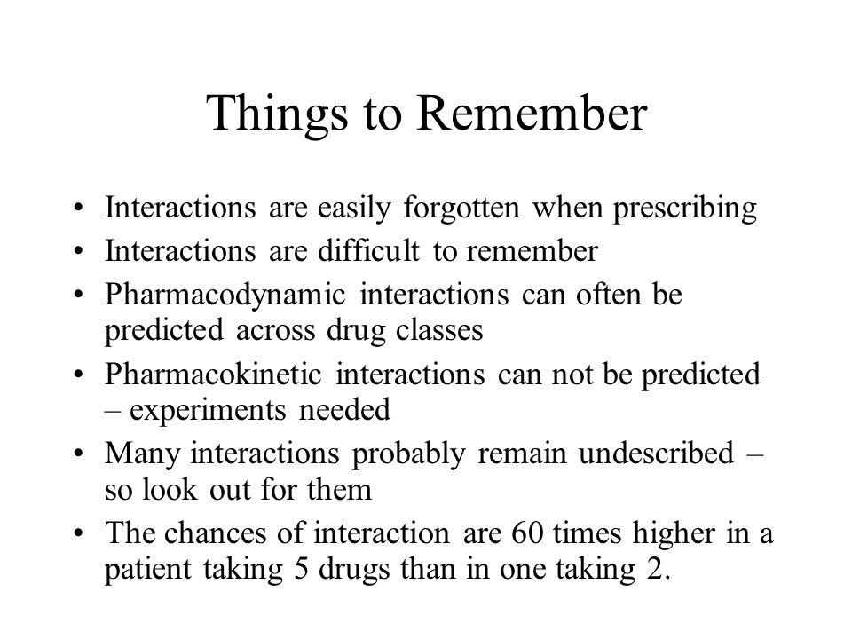 Things to Remember Interactions are easily forgotten when prescribing Interactions are difficult to remember Pharmacodynamic interactions can often be predicted across drug classes Pharmacokinetic interactions can not be predicted – experiments needed Many interactions probably remain undescribed – so look out for them The chances of interaction are 60 times higher in a patient taking 5 drugs than in one taking 2.