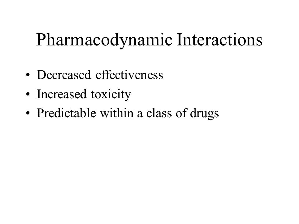 Pharmacodynamic Interactions Decreased effectiveness Increased toxicity Predictable within a class of drugs