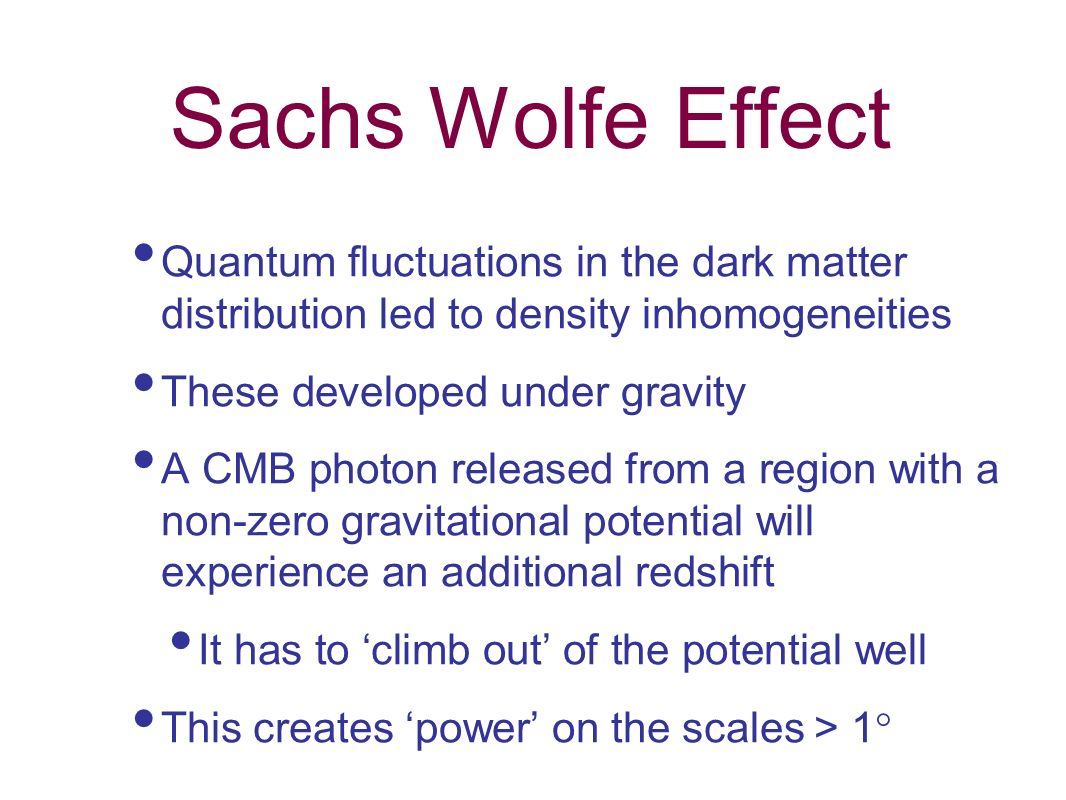 Sachs Wolfe Effect Quantum fluctuations in the dark matter distribution led to density inhomogeneities These developed under gravity A CMB photon rele