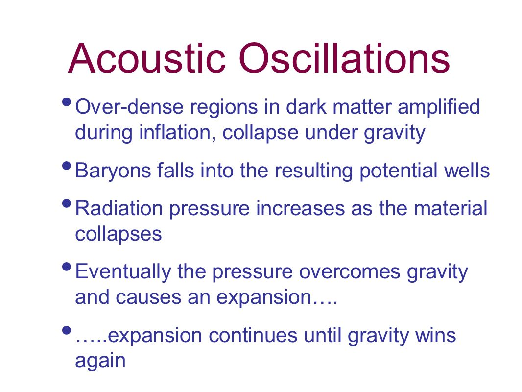 Acoustic Oscillations Over-dense regions in dark matter amplified during inflation, collapse under gravity Baryons falls into the resulting potential