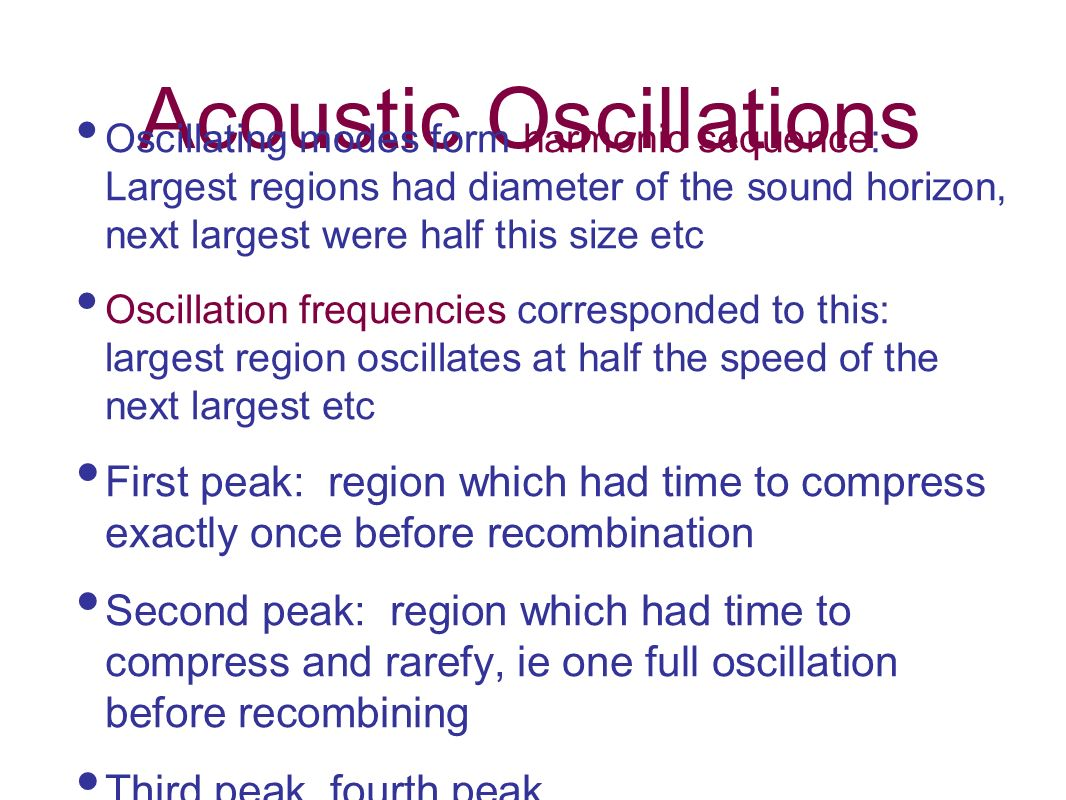 Acoustic Oscillations Oscillating modes form harmonic sequence: Largest regions had diameter of the sound horizon, next largest were half this size et