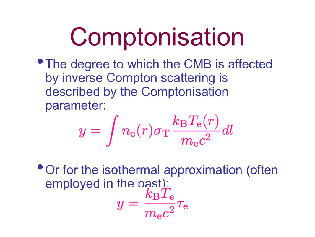 Comptonisation The degree to which the CMB is affected by inverse Compton scattering is described by the Comptonisation parameter: Or for the isotherm