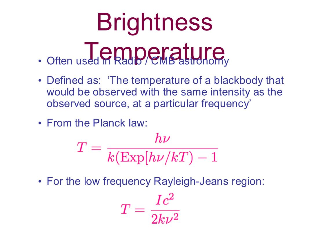 Brightness Temperature Often used in Radio / CMB astronomy Defined as: The temperature of a blackbody that would be observed with the same intensity a