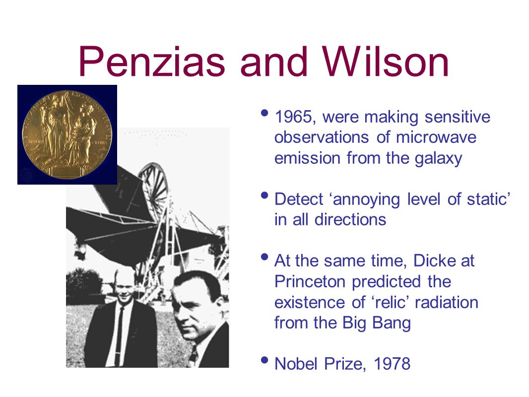 Penzias and Wilson 1965, were making sensitive observations of microwave emission from the galaxy Detect annoying level of static in all directions At