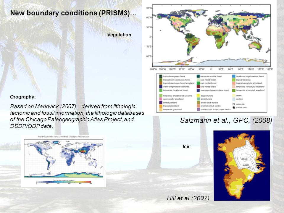 Vegetation: Salzmann et al., GPC, (2008) New boundary conditions (PRISM3)… Hill et al (2007) Ice: Orography: Based on Markwick (2007) : derived from lithologic, tectonic and fossil information, the lithologic databases of the Chicago Paleogeographic Atlas Project, and DSDP/ODP data.