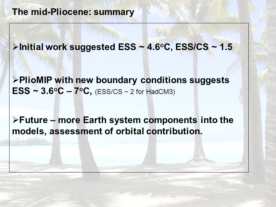 The mid-Pliocene: summary Initial work suggested ESS ~ 4.6 o C, ESS/CS ~ 1.5 PlioMIP with new boundary conditions suggests ESS ~ 3.6 o C – 7 o C, (ESS/CS ~ 2 for HadCM3) Future – more Earth system components into the models, assessment of orbital contribution.