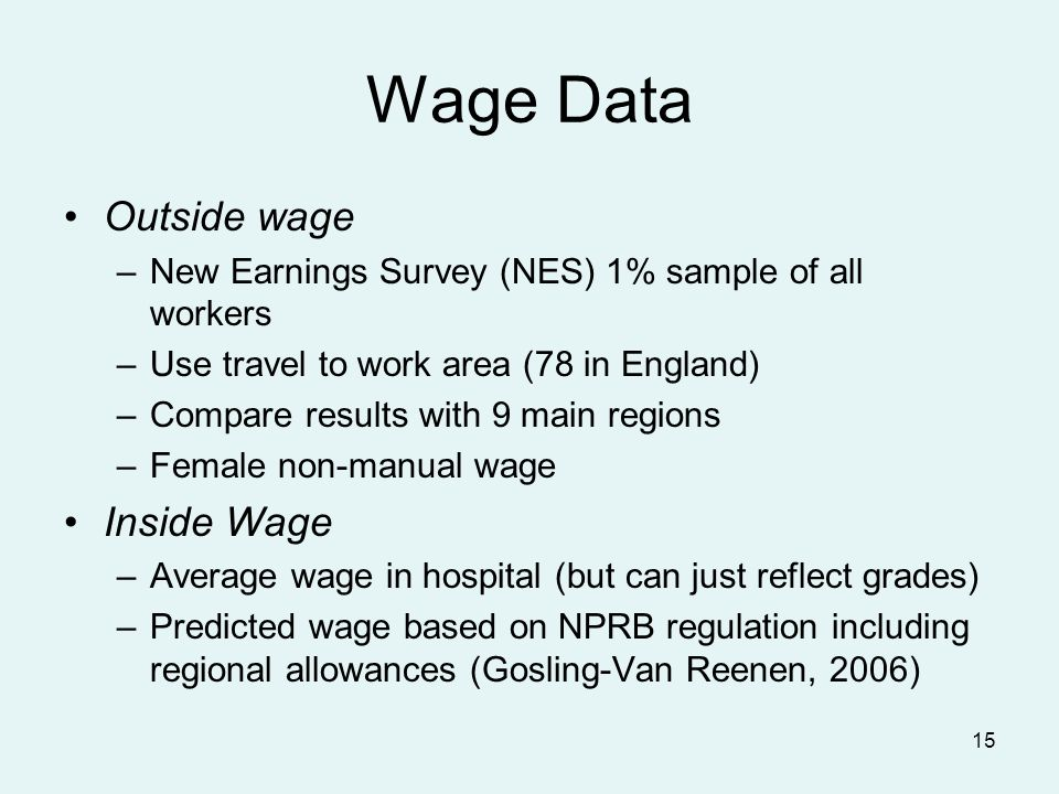 15 Wage Data Outside wage –New Earnings Survey (NES) 1% sample of all workers –Use travel to work area (78 in England) –Compare results with 9 main regions –Female non-manual wage Inside Wage –Average wage in hospital (but can just reflect grades) –Predicted wage based on NPRB regulation including regional allowances (Gosling-Van Reenen, 2006)