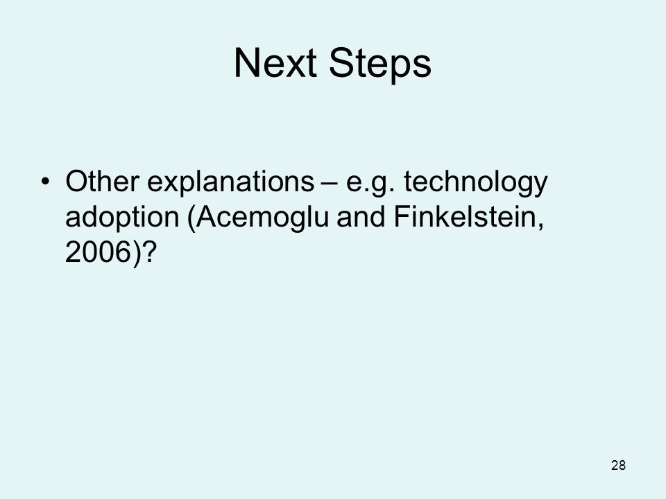 28 Next Steps Other explanations – e.g. technology adoption (Acemoglu and Finkelstein, 2006)