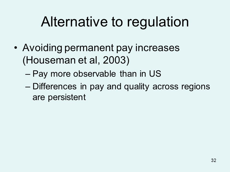 32 Alternative to regulation Avoiding permanent pay increases (Houseman et al, 2003) –Pay more observable than in US –Differences in pay and quality across regions are persistent