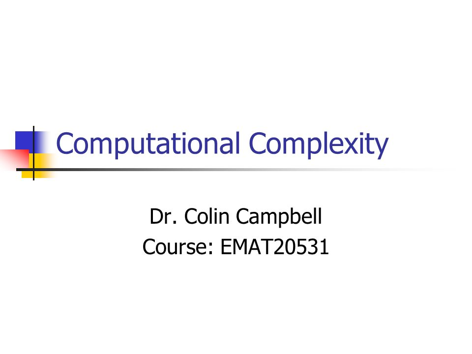 Computational Complexity Dr. Colin Campbell Course: EMAT20531