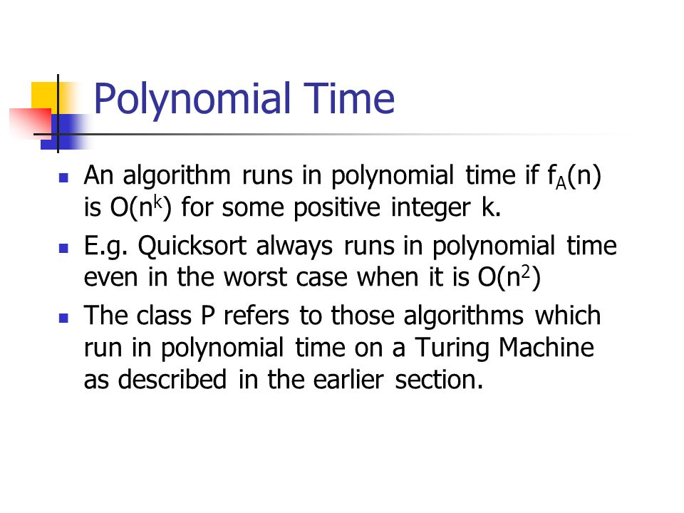 Polynomial Time An algorithm runs in polynomial time if f A (n) is O(n k ) for some positive integer k. E.g. Quicksort always runs in polynomial time