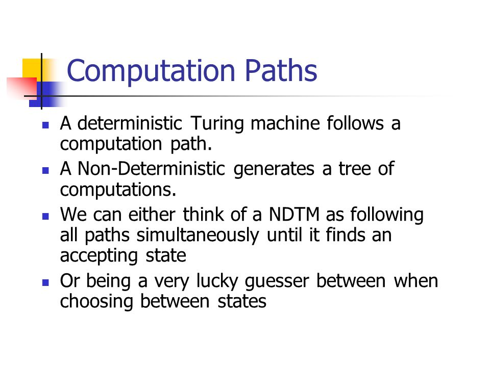 Computation Paths A deterministic Turing machine follows a computation path. A Non-Deterministic generates a tree of computations. We can either think