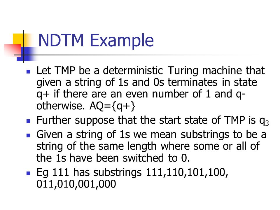 NDTM Example Let TMP be a deterministic Turing machine that given a string of 1s and 0s terminates in state q+ if there are an even number of 1 and q-