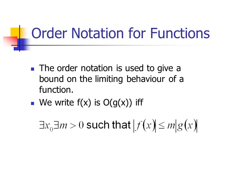 Order Notation for Functions The order notation is used to give a bound on the limiting behaviour of a function. We write f(x) is O(g(x)) iff