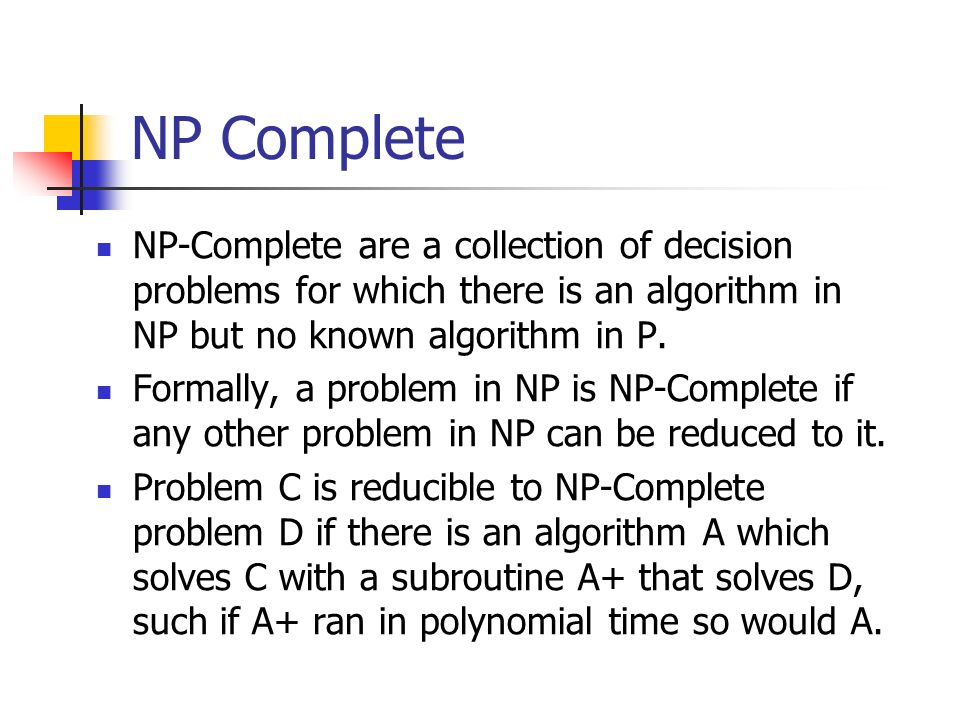 NP Complete NP-Complete are a collection of decision problems for which there is an algorithm in NP but no known algorithm in P. Formally, a problem i