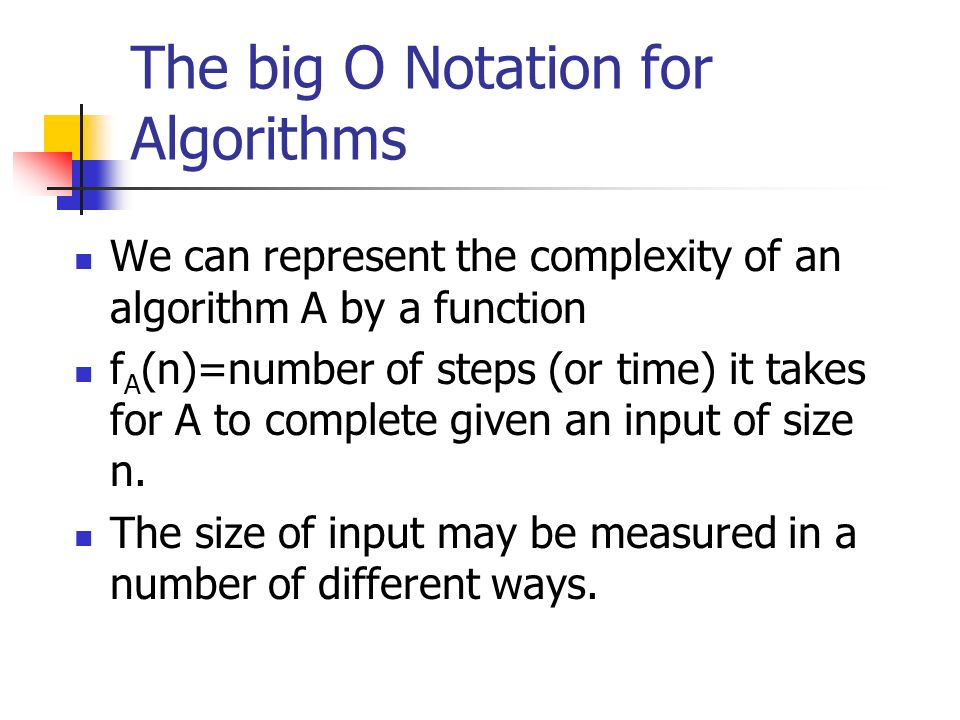 The big O Notation for Algorithms We can represent the complexity of an algorithm A by a function f A (n)=number of steps (or time) it takes for A to