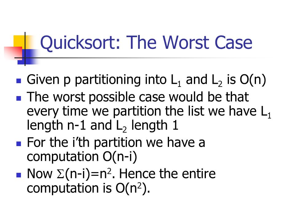 Quicksort: The Worst Case Given p partitioning into L 1 and L 2 is O(n) The worst possible case would be that every time we partition the list we have
