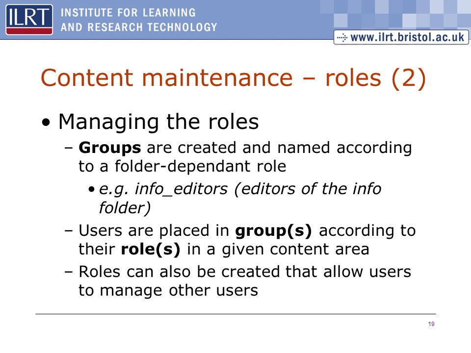 19 Content maintenance – roles (2) Managing the roles –Groups are created and named according to a folder-dependant role e.g.