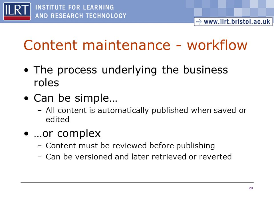20 Content maintenance - workflow The process underlying the business roles Can be simple… –All content is automatically published when saved or edited …or complex –Content must be reviewed before publishing –Can be versioned and later retrieved or reverted