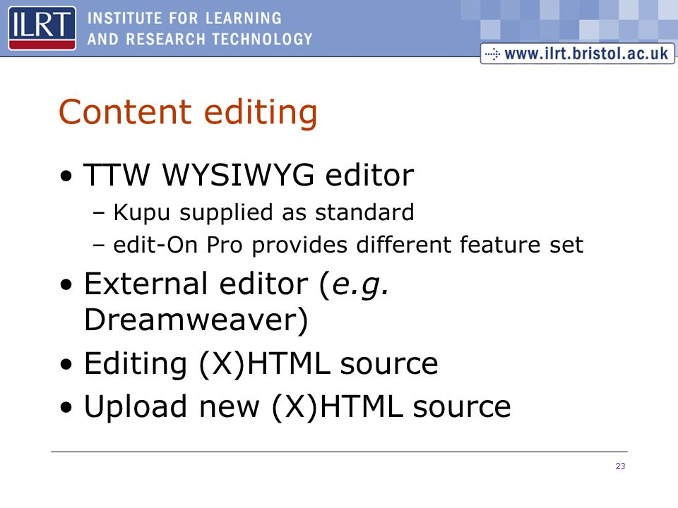23 Content editing TTW WYSIWYG editor –Kupu supplied as standard –edit-On Pro provides different feature set External editor (e.g.