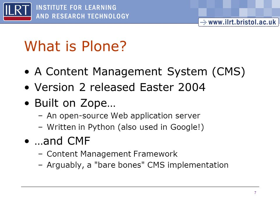 7 What is Plone? A Content Management System (CMS) Version 2 released Easter 2004 Built on Zope… –An open-source Web application server –Written in Py