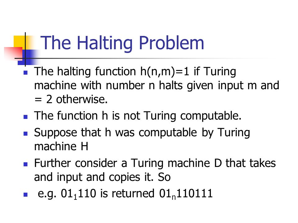 The Halting Problem The halting function h(n,m)=1 if Turing machine with number n halts given input m and = 2 otherwise.