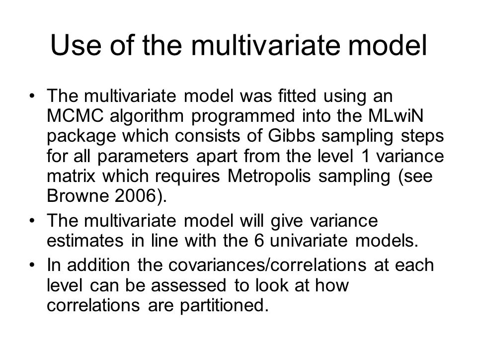 Use of the multivariate model The multivariate model was fitted using an MCMC algorithm programmed into the MLwiN package which consists of Gibbs sampling steps for all parameters apart from the level 1 variance matrix which requires Metropolis sampling (see Browne 2006).
