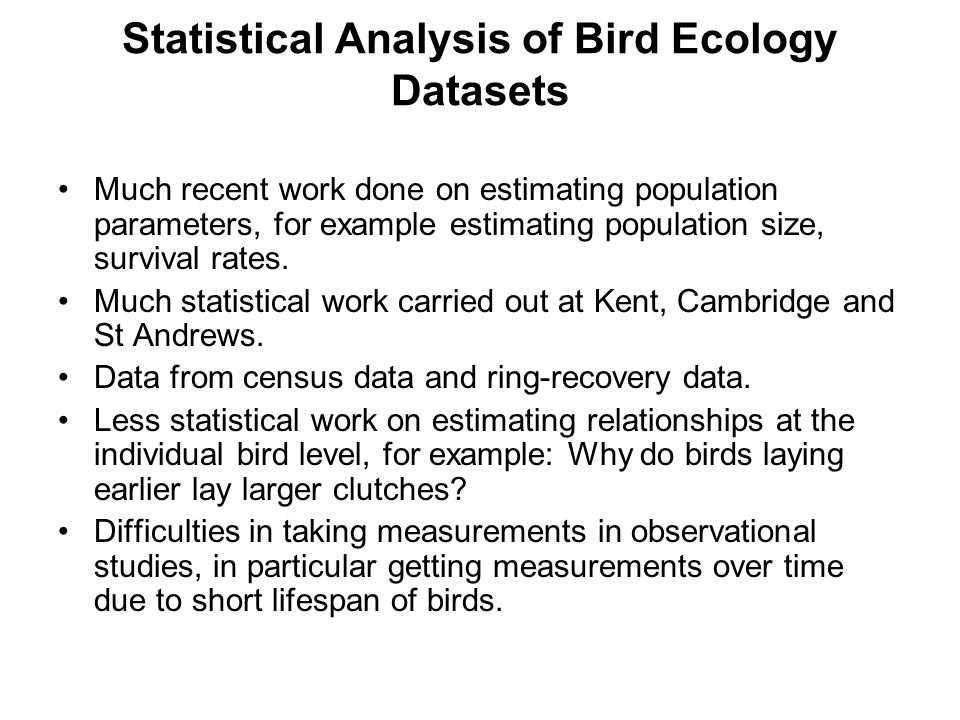 Statistical Analysis of Bird Ecology Datasets Much recent work done on estimating population parameters, for example estimating population size, survival rates.