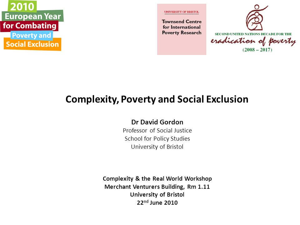 Complexity, Poverty and Social Exclusion Dr David Gordon Professor of Social Justice School for Policy Studies University of Bristol Complexity & the